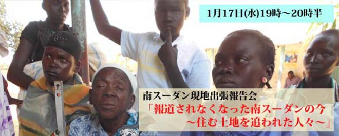 1/17 南スーダン現地出張報告会「 報道されなくなった南スーダンの今 ~住む土地を追われた人々~」